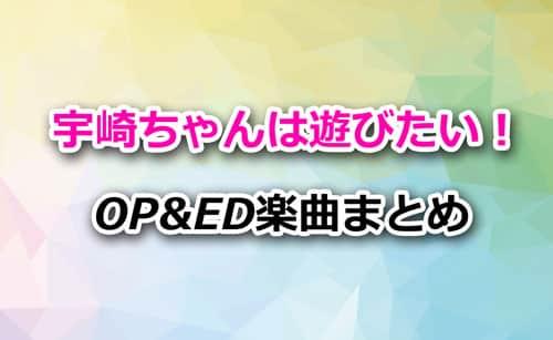 アニメ「宇崎ちゃんは遊びたい!」OP&ED楽曲まとめ