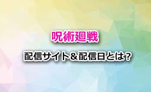 アニメ「呪術廻戦」の配信サイト&配信日
