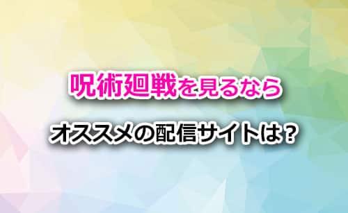 アニメ「呪術廻戦」の視聴でオススメな配信サイト
