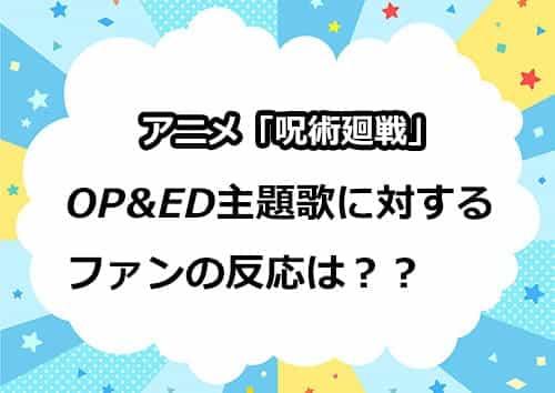 アニメ「呪術廻戦」OP&ED楽曲に対するファンの反応とは?