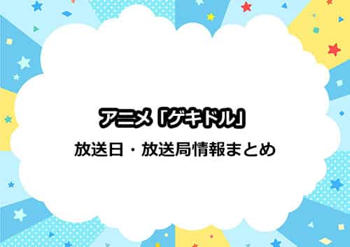 アニメ「ゲキドル」の放送日・放送局情報まとめ