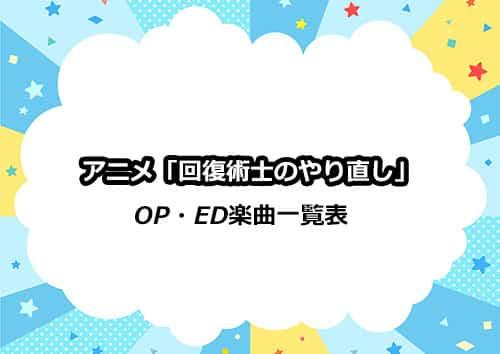 アニメ「回復術士のやり直し」OP&ED楽曲一覧表
