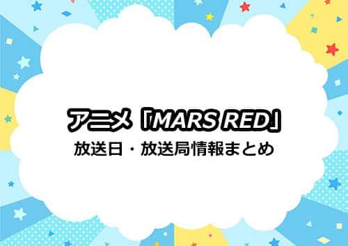 アニメ「MARS RED(マーズ レッド)」の放送日・放送局まとめ