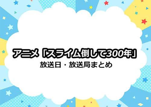 アニメ「スライム倒して300年」の放送日・放送局まとめ