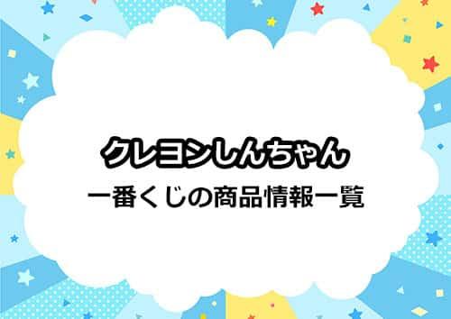 クレヨンしんちゃん一番くじの商品情報&ラインナップ一覧