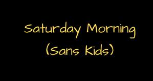 Saturday Morning – sans kids