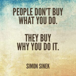 People don't buy what you do. They buy why you do it. -Simon Sinek