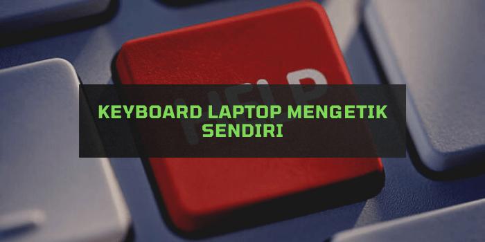 keyboard laptop mengetik sendiri