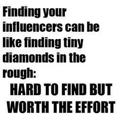 Finding your influencers can be like finding tiny diamonds in the rough:  hard to find but worth the effort