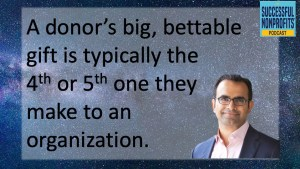 A donor's big, bettable gift is typically the 4th or 5th one they make to an organization.