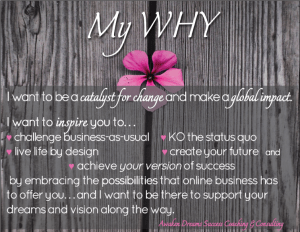 My WHY - I want to be a catalyst for change and make a global impact. I want to inspire you to... challenge business-as-usual, KO the status quo, live life by design, create your future and achieve your version of success by embracing the possibilities that online business has to offer you... and I want to be there to support your dreams and vision along the way. Awaken Dreams Success Coaching & Consulting