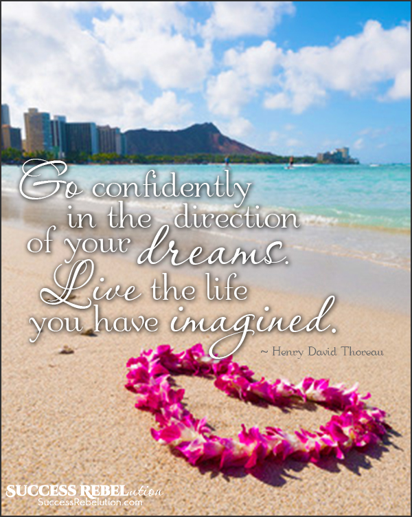 Go confidently in the direction of your dreams. Live the life you have imagined. - Henry David Thoreau - Success Rebelution.com