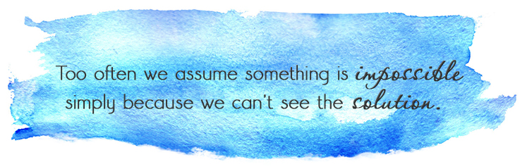Too often we assume something is impossible simply because we can't see the solution.