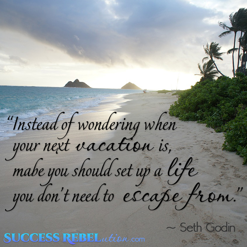 Instead of wondering when your next vacation is, maybe you should set up a life you don't need to escape from. Seth Godin.