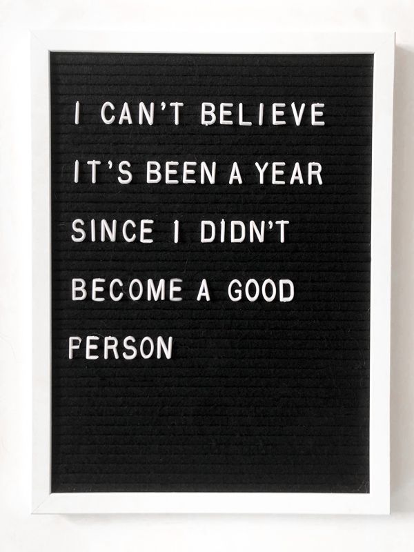 I can't believe it's been a year since I didn't become a good person. New Years Letterboard quote ideas.