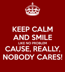 keep-calm-and-smile-like-no-problem-cause-really-nobody-cares