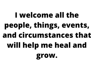 I welcome all the people, things, events, and circumstances that will help me heal and grow.