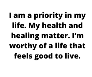 I am a priority in my life. My health and healing matter. I'm worthy of a life that feels good to live.
