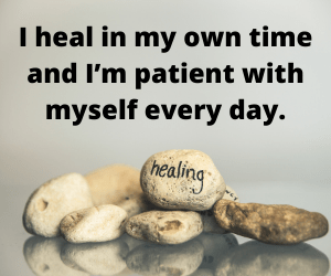I heal in my own time and I'm patient with myself every day.