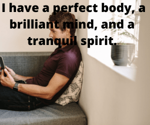 I have a perfect body, a brilliant mind, and a tranquil spirit.