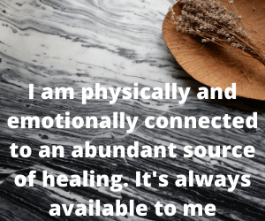 I am physically and emotionally connected to an abundant source of healing. It's always available to me