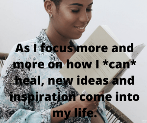 As I focus more and more on how I *can* heal, new ideas and inspiration come into my life.
