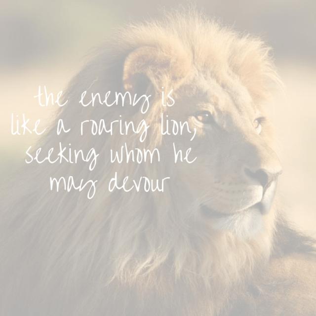 """Jn 15:5 """"The enemy is like a roaring lion, seeking whom he may devour."""""""