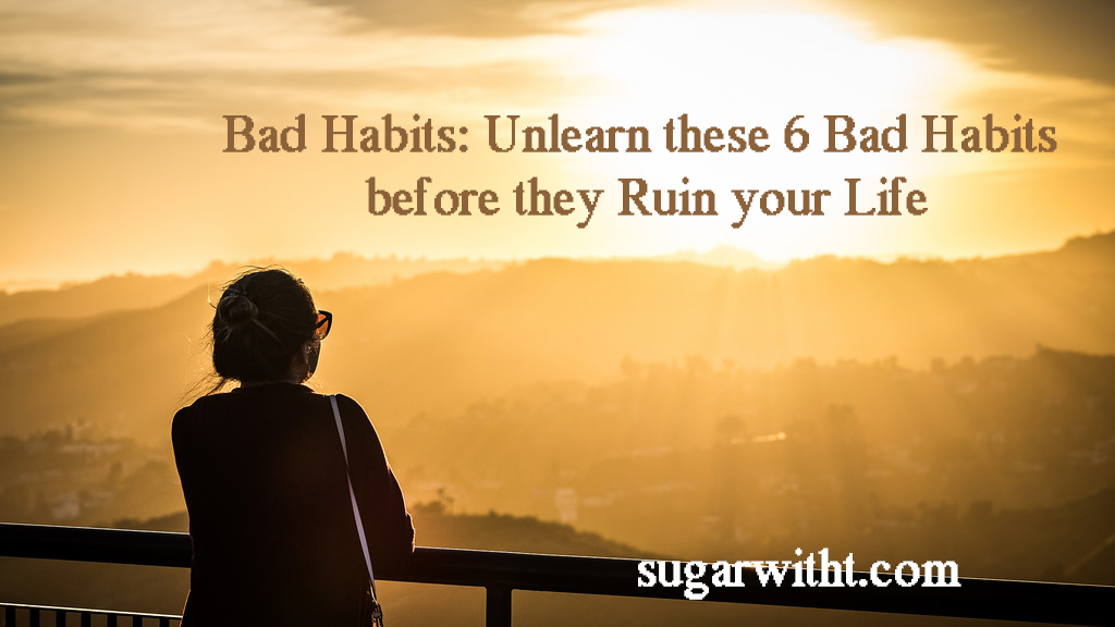 Bad Habits: Unlearn these 6 Bad Habits before they Ruin your Life