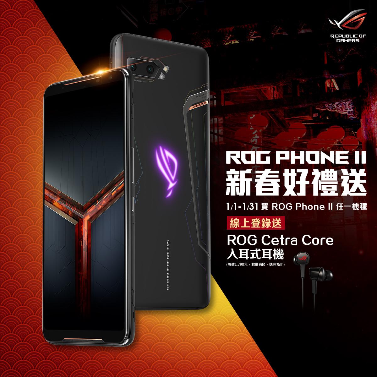 2020年1月1日起至1月31日,於全通路購買ROG Phone II 全系列,線上登錄送全新上市的ROG Cetra Core入耳式電競耳機。