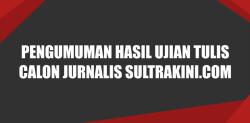 Pengumuman Hasil Ujian Tulis Calon Jurnalis SULTRAKINI.COM