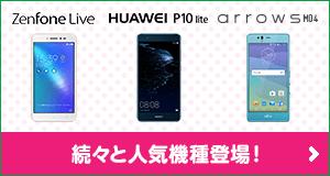 ZenFone Live HUAWEI P10 lite arrows M04 続々と人気機種登場!