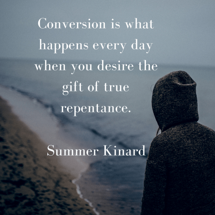 Conversion is what happens every day when you desire the gift of true repentance.