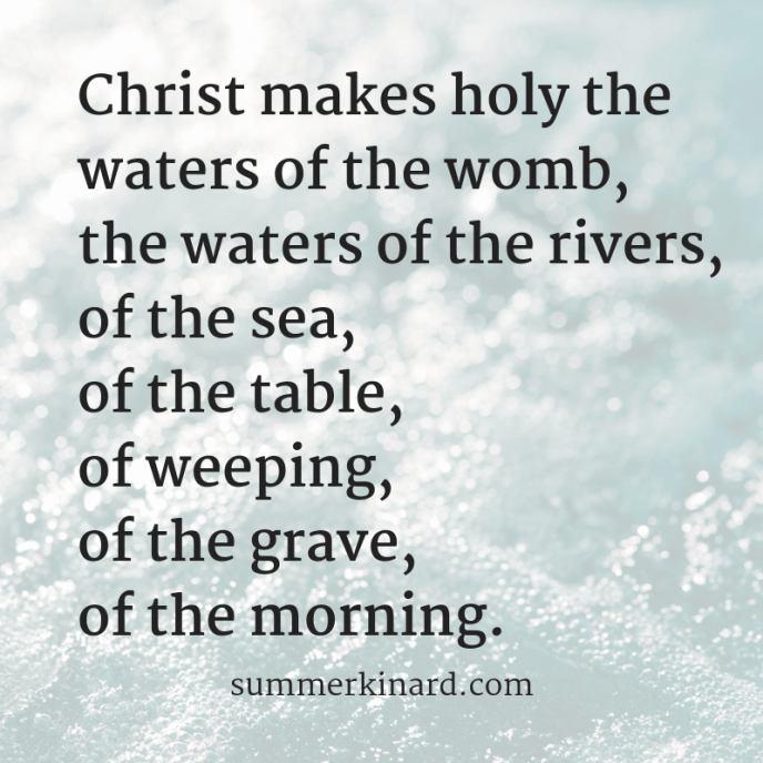 Christ makes holy thewaters of the womb, waters of the rivers, of the sea, of the table, of the grave, of the morning.