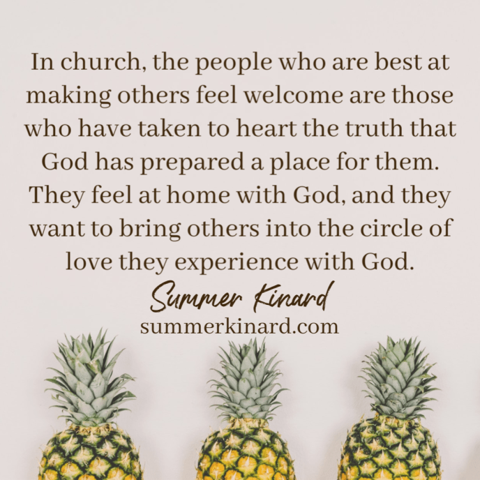 background three pineapples. quote reading In church, the people who are best at making others feel welcome are those who have taken to heart the truth that God has prepared a place for them. They feel at home with God, and they want to bring others into the circle of love they experience with God in church.Summer Kinard SummerKinard.com