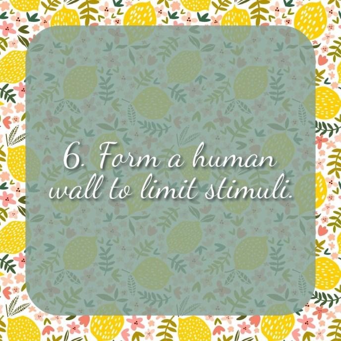 6. Form a human wall to limit stimuli.