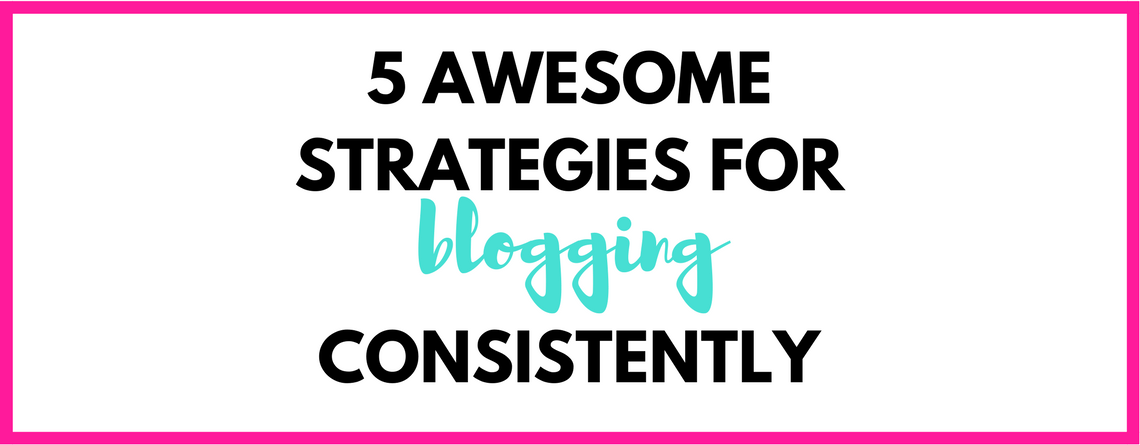 5 Strategies for blogging consistently