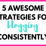 5 Awesome Strategies for Blogging More Consistently