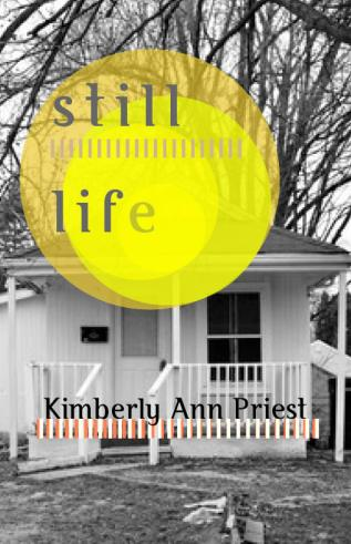 "A cover of a book, showing a black and white photo of a house with overlaid yellow circles near the top. The title, ""still life,"" is written on the yellow circles. The author's name, Kimberly Ann Priest, is written beneath."