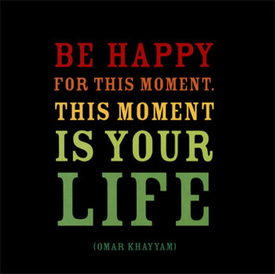 life-omar-khayyam-be happy for the moment. this moment is your life