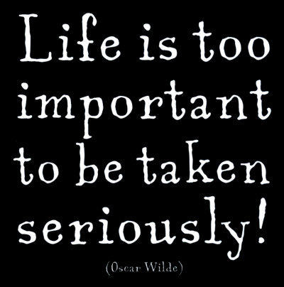 life-oscar-wilde-Life is too important to be taken seriously!
