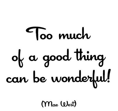 too-much-mae-west-too much of a good thing can be wonderful!
