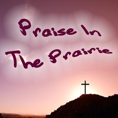 Praise In The Prairie