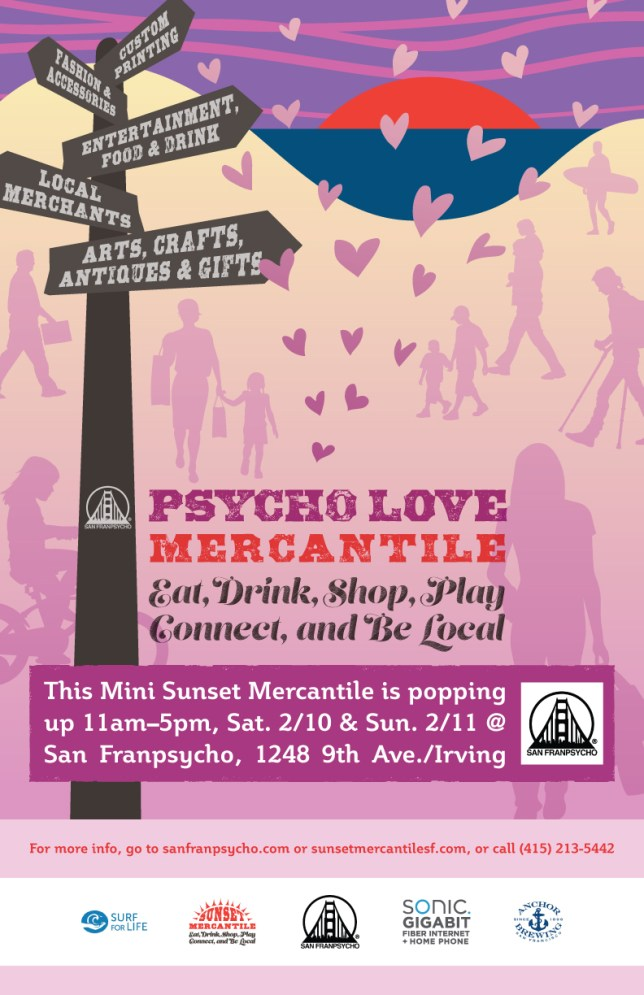 Psycho Love Mercantile - Eat, Drink, Shop, Play, Connect, and Be Local - This Mini Sunset Mercantile is popping up 11am–5pm, Sat. 2/10 & Sun. 2/11 @ San Franpsycho, 1248 9th Ave./Irving - For more info, go to sanfranpsycho.com or sunsetmercantilesf.com, or call (415) 213-5442