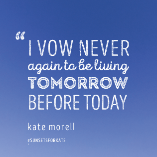 I vow never again to be living tomorrow before today. Kate Morell
