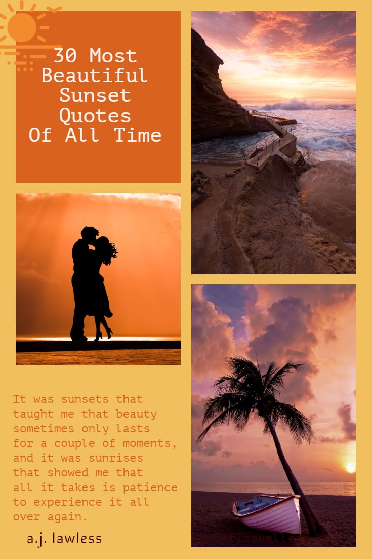 """30 Most Inspiring And Romantic Sunset Quotes Of All Time - """"It was sunsets that taught me that beauty sometimes only lasts for a couple of moments, and it was sunrises that showed me that all it takes is patience to experience it all over again"""". a.j. lawless"""