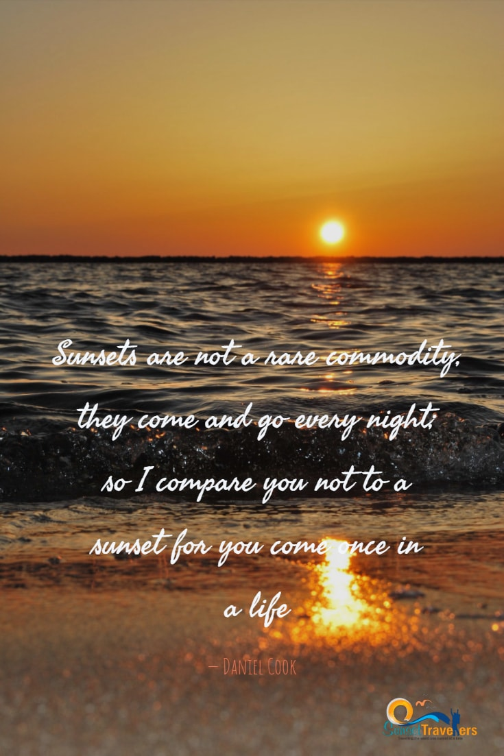 Quotes About Travel And Sunset - 'Sunsets are not a rare commodity, they come and go every night; so I compare you not to a sunset for you come once in a life.' - Daniel Cook