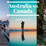 Australia vs Canada Working Holiday Visa – Which Visa Should You Choose