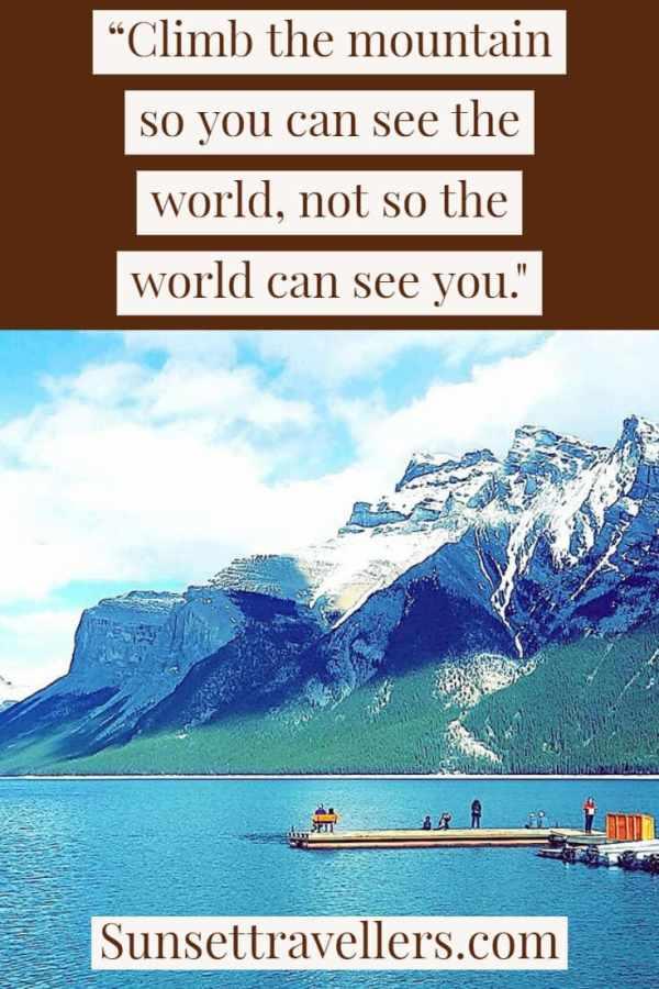 "Travel quotes - ""Climb the mountain so you can see the world not so the world can see you""."