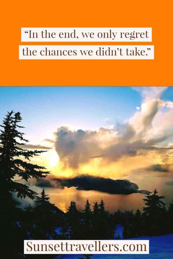 In the end, we only regret the chances we didn't take - Inspiring travel quotes