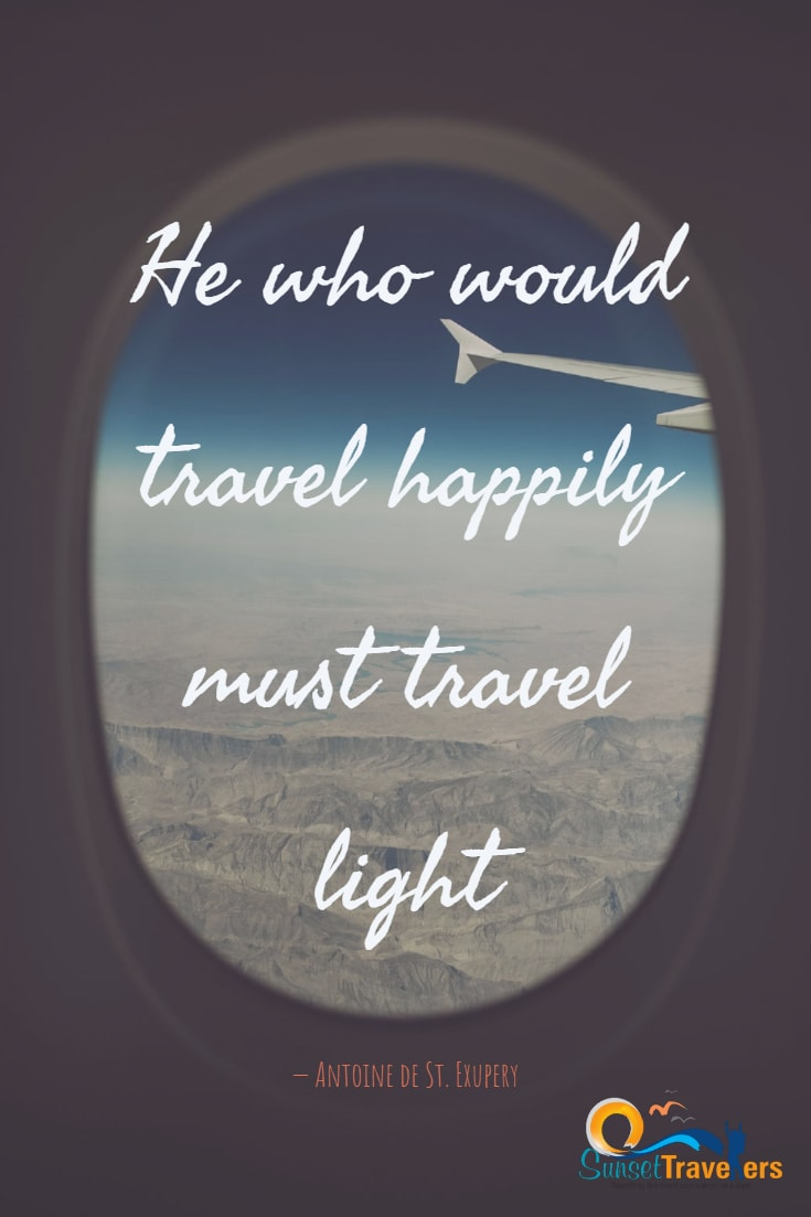 He who would travel happily must travel light. -Antoine de St. Exupery
